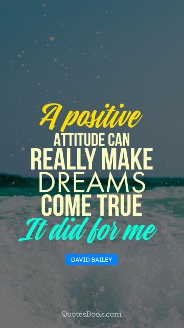 A positive attitude can really make dreams come true - it did for me
