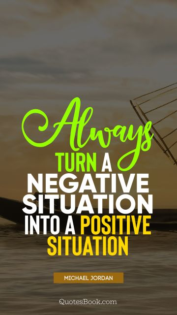 QUOTES BY Quote - Always turn a negative situation into a positive situation. Michael Jordan