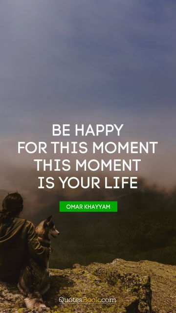 Be happy for this moment. This moment is your life