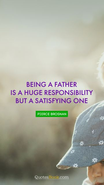 Being a father is a huge responsibility but a satisfying one