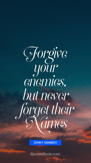 Forgive your enemies, but never forget their names