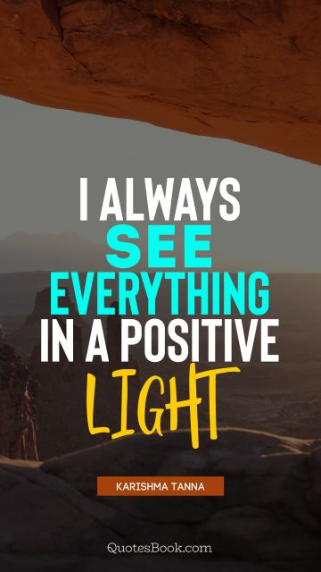 I always see everything in a positive light
