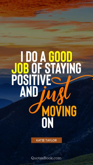 I do a good job of staying positive and just moving on