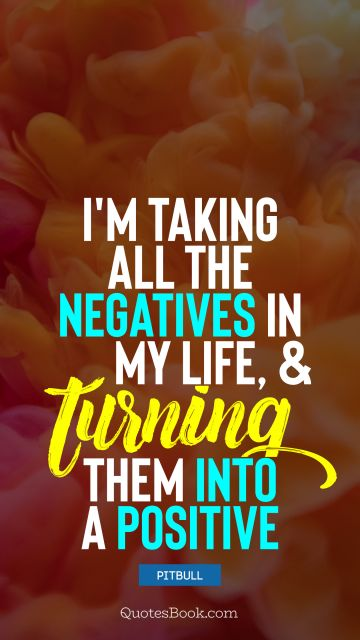 I'm taking all the negatives in my life, and turning them into a positive