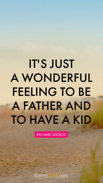 It's just a wonderful feeling to be a father and to have a kid