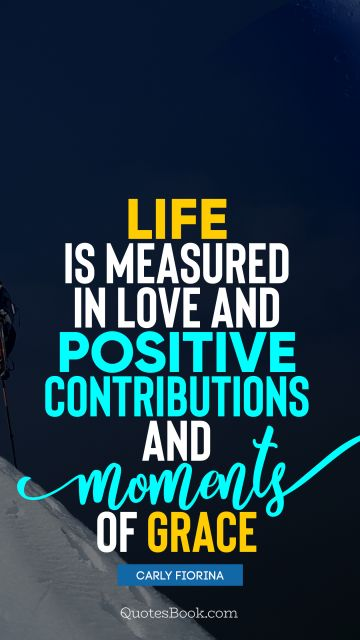 Positive Quote - Life is measured in love and positive contributions and moments of grace. Carly Fiorina