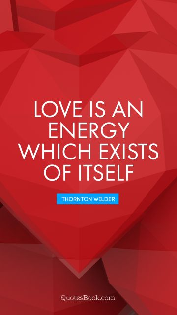 Love is an energy which exists of itself