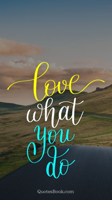 Positive Quote - Love what you do. Unknown Authors