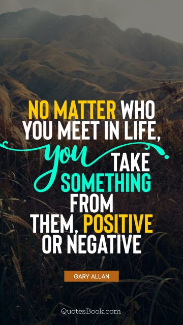 No matter who you meet in life, you take something from them, positive or negative