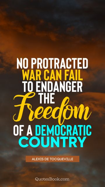 No protracted war can fail to endanger the freedom of a democratic country