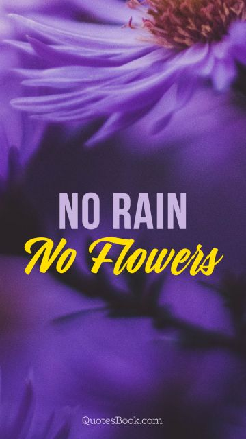RECENT QUOTES Quote - No rain, no flowers. Unknown Authors