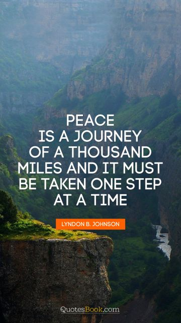 Peace is a journey of a thousand miles and it must be taken one step at a time