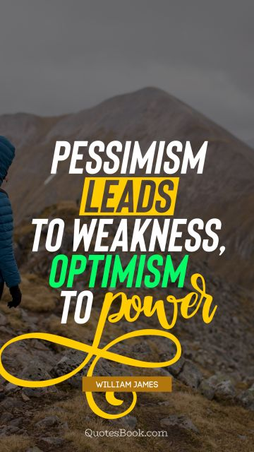 Pessimism leads to weakness, optimism to power