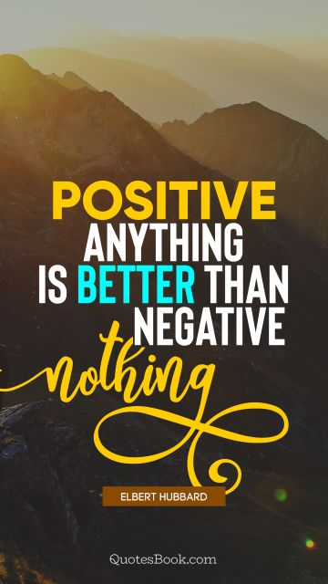 Positive Quote - Positive anything is better than negative nothing. Elbert Hubbard