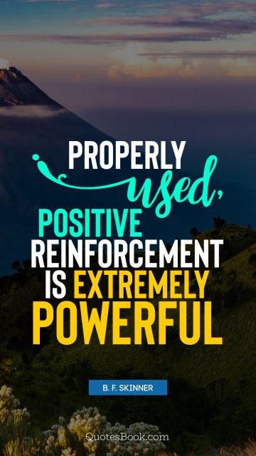 Properly used, positive reinforcement is extremely powerful