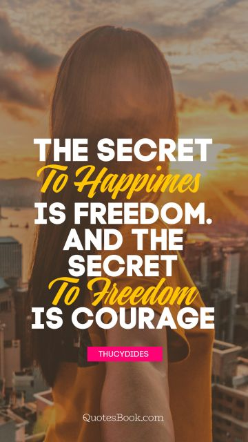 The secret to happiness is freedom... And the secret to freedom is courage