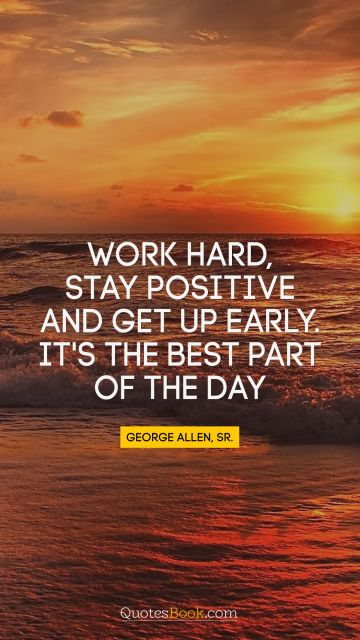 Work hard, stay positive, and get up early. It's the best part of the day