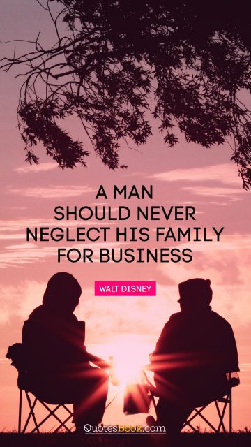 Relationship Quote - A man should never neglect his family for business. Walt Disney