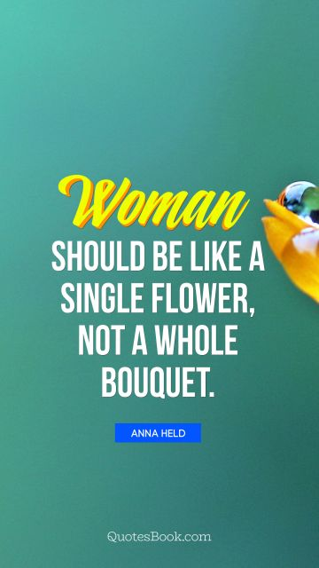 A woman should be like a single flower, not a whole bouquet