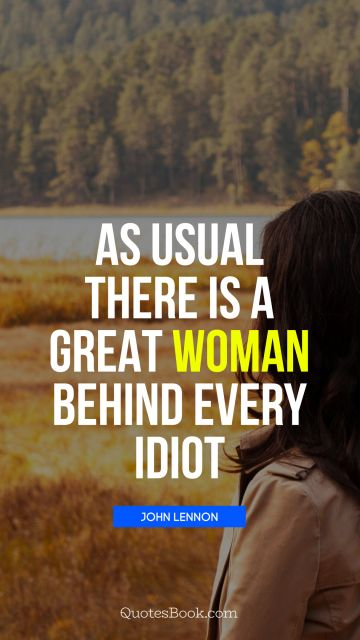 As usual there is a great woman behind every idiot