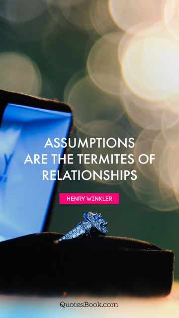 Relationship Quote - Assumptions are the termites of relationships. Henry Winkler