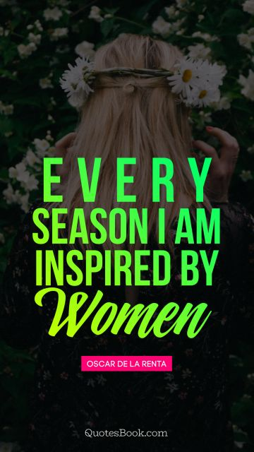 Every season I am inspired by women