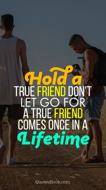 Relationship Quote - Hold a true friend don't let go for a true friend comes once in a lifetime. Unknown Authors