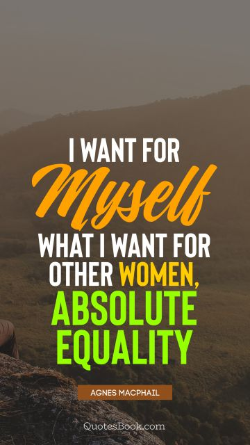 I want for myself what I want for other women, absolute equality