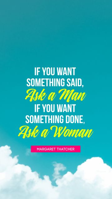 If you want something said, ask a man; if you want something done, ask a woman