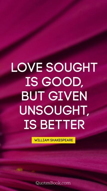 QUOTES BY Quote - Love sought is good, but given unsought, is better. William Shakespeare