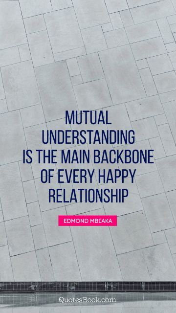 Relationship Quote - Mutual understanding is the main backbone of every happy relationship. Edmond Mbiaka