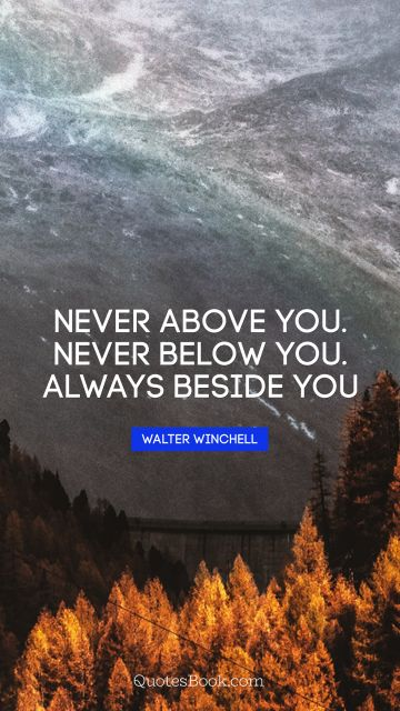 Never above you. Never below you. Always beside you