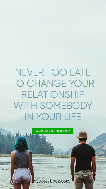 QUOTES BY Quote - Never too late to change your relationship with somebody in your life. Anderson Cooper