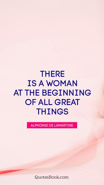 There is a woman at the beginning of all great things