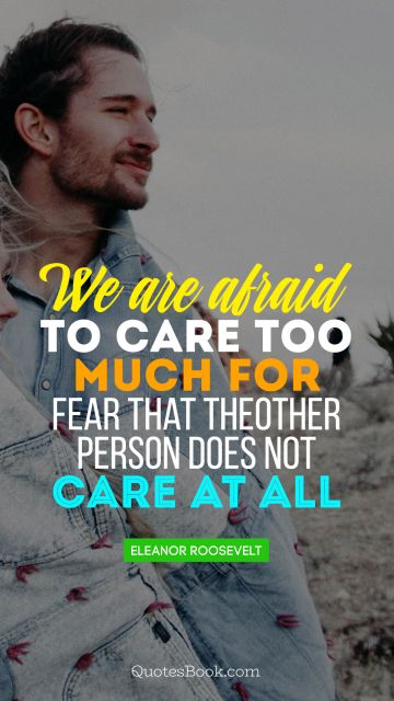 QUOTES BY Quote - We are afraid to care too much, for fear that the other person does not care at all. Eleanor Roosevelt