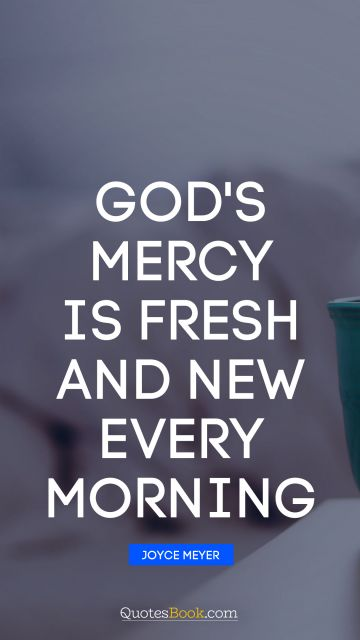 Religion Quote - God's mercy is fresh and new every morning. Joyce Meyer