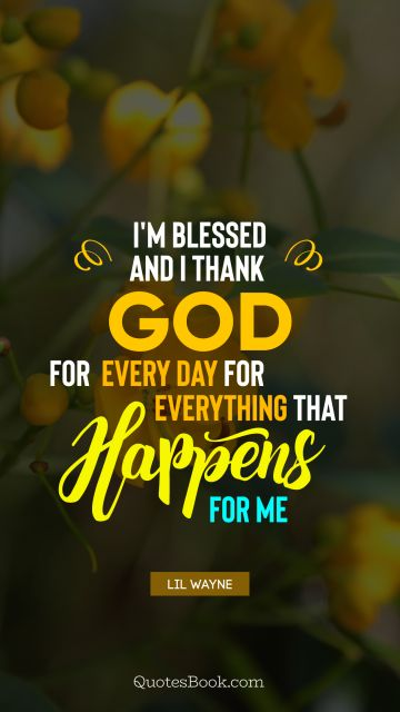 Religion Quote - I'm blessed and I thank God for every day for everything that happens for me. Lil Wayne