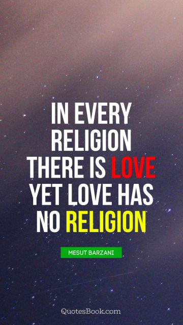 POPULAR QUOTES Quote - In Every religion there is love yet love has no religion. Unknown Authors