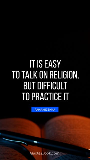 It is easy to talk on religion, but difficult to practice it
