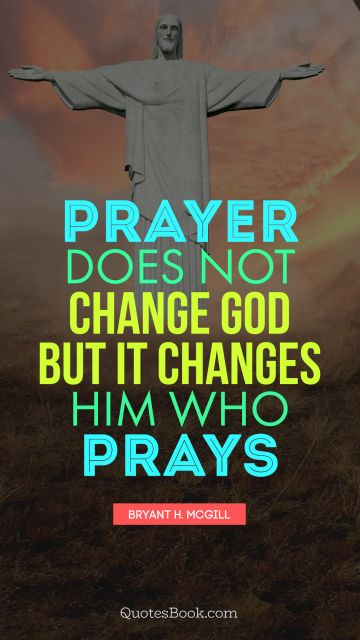 Religion Quote - Prayer does not change God but it changes him who prays. Bryant H. McGill