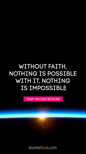 Religion Quote - Without faith, nothing is possible. With it, nothing is impossible. Mary McLeod Bethune