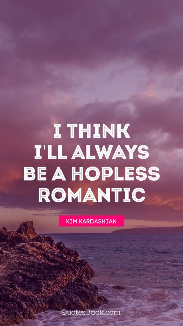 I think I'll always be a hopless romantic
