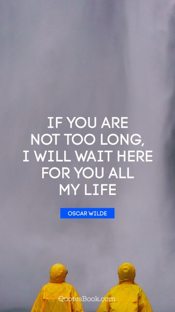 If you are not too long, I will wait here for you all my life
