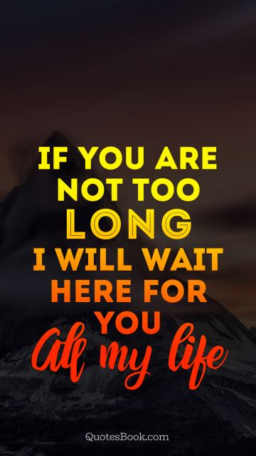 If you are not too long i will wait here for you all my life