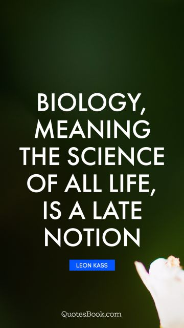 Biology, meaning the science of all life, is a late notion