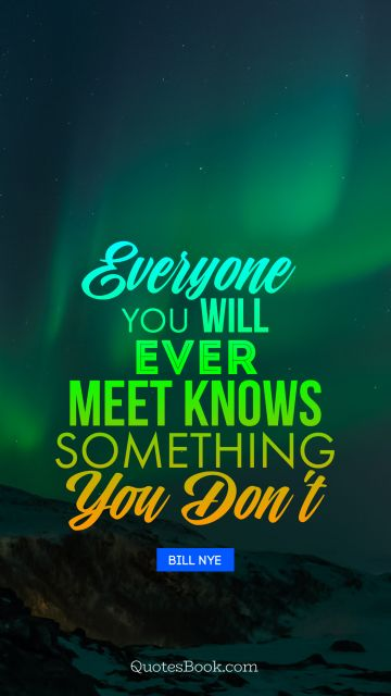 Everyone you will ever meet knows something you don't
