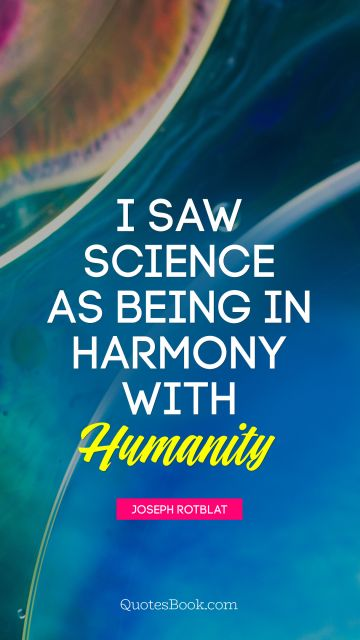 I saw science as being in harmony with humanity