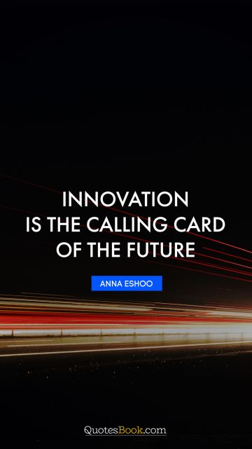 Science Quote - Innovation is the calling card of the future. Anna Eshoo