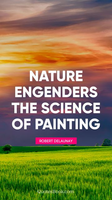 Science Quote - Nature engenders the science of painting. Robert Delaunay