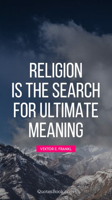 Religion is the search for ultimate meaning